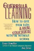 Guerilla Learning: How to Give Your Kids a Real Education with or Without School