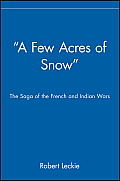 Few Acres of Snow The Saga of the French & Indian Wars