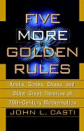 Five More Golden Rules Knots Codes Chaos & Other Great Theories of 20th Century Mathematics