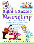 Build a Better Mousetrap: Make Classic Inventions, Discover Your Problem Solving Genius, and Take the Inventor's Challenge