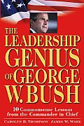Leadership Genius of George W Bush 10 Commonsense Lessons from the Commander in Chief