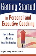 Getting Started in Personal and Executive Coaching: How to Create a Thriving Coaching Practice (Getting Started in)
