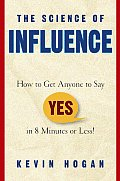 Science of Influence How to Get Anyone to Say Yes in 8 Minutes or Less