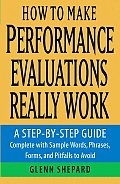 How to Make Performance Evaluations Really Work A Step By Step Guide Complete with Sample Words Phrases Forms & Pitfalls to Avoid