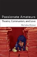 Passionate Amateurs: Theatre, Communism, and Love (Theater: Theory/Text/Performance)