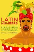 Latin Numbers: Playing Latino in Twentieth-Century U.S. Popular Performance