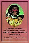 Letters & Notes on the Manners Customs & Conditions of the North American Indians Volume I