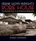 Frank Lloyd Wright S Robie House: The Illustrated Story of an Architectural Masterpiece