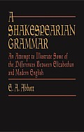 A Shakespearian Grammar: An Attempt To Illustrate Some Of The Differences Between Elizabethan & Modern... by E A Abbott