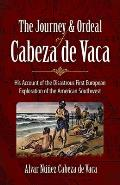 Journey & Ordeal of Cabeza de Vaca His Account of the Disastrous First European Exploration of the American Southwest