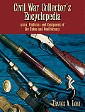 Civil War Collector's Encyclopedia: Arms, Uniforms and Equipment of the Union and Confederacy