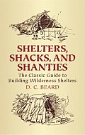 Shelters, Shacks, and Shanties: The Classic Guide to Building Wilderness Shelters