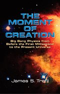 The Moment of Creation: Big Bang Physics from Before the First Millisecond to the Present Universe Cover