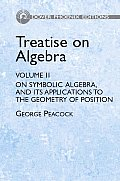 Treatise on Algebra Volume 2 On Symbolical Algebra & Its Applications to the Geometry of Position