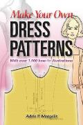 Make Your Own Dress Patterns A Primer in Patternmaking for Those Who Like to Sew