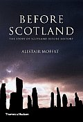 Before Scotland: The Story Of Scotland Before History by Alistar Moffat