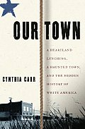 Our Town A Heartland Lynching A Haunted Town & the Hidden History of White America