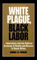 Comparative Studies Of Health Systems & Medical Care #23: White Plague, Black Labor: Tuberculosis &... by Randall M. Packard