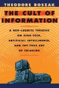 Cult of Information A Neo Luddite Treatise on High Tech Artificial Intelligence & the True Art of Thinking