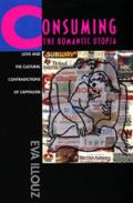 Consuming the Romantic Utopia : Love and the Cultural Contradictions of Capitalism (97 Edition)