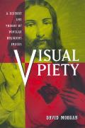 Visual Piety : a History and Theory of Popular Religious Images (98 Edition)