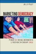 Marketing Democracy Power & Social Movements in Post Dictatorship Chile