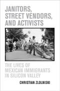 Janitors Street Vendors & Activists The Lives of Mexican Immigrants in Silicon Valley