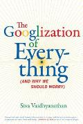 The Googlization of Everything: (And Why We Should Worry) Cover