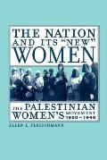 "The Nation and Its ""New"" Women: The Palestinian Women's Movement, 1920-1948"