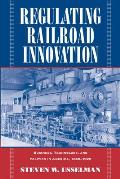 Regulating Railroad Innovation : Business, Technology, and Politics in America, 1840-1920 (02 Edition)