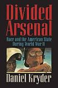 Divided Arsenal Race & the American State During World War II