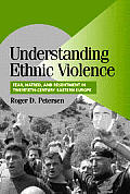 Understanding Ethnic Violence : Fear, Hatred, and Resentment in Twentieth-century Eastern Europe (02 Edition)
