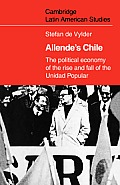 Cambridge Latin American Studies #25: Allende's Chile: The Political Economy Of The Rise & Fall Of The... by Stefan De Vylder