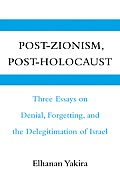 Post-Zionism, Post-Holocaust: Three Essays on Denial, Forgetting, and the Delegitimation of Israel