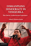 Dismantling Democracy in Venezuela: The Chvez Authoritarian Experiment. Allan Brewer-Caras