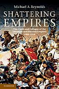 Shattering Empires: The Clash and Collapse of the Ottoman and Russian Empires 1908 1918