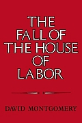 The Fall of the House of Labor: The Workplace, the State, and American Labor Activism, 1865 1925