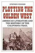 Plotting the golden West :American literature and the rhetoric of the California Trail