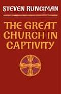 Great Church in Captivity A Study of the Patriarchate of Constantinople from the Eve of the Turkish Conquest to the Greek War of Independence