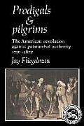 Prodigals and Pilgrims: The American Revolution Against Patriarchal Authority 1750-1800