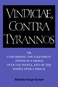 Brutus: Vindiciae, Contra Tyrannos: Or, Concerning the Legitimate Power of a Prince Over the People, and of the People Over a