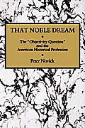 That Noble Dream: The 'Objectivity Question' and the American Historical Profession (Ideas in Context) Cover