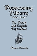 Possessing Albany, 1630 1710: The Dutch and English Experiences