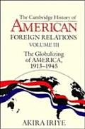 Cambridge History of American Foreign Relations: Volume 3, the Globalizing of America, 19131945
