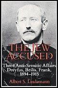 The Jew Accused: Three Anti-Semitic Affairs (Dreyfus, Beilis, Frank) 1894 1915