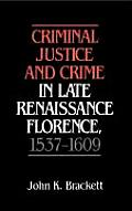 Criminal Justice and Crime in Late Renaissance Florence, 1537 1609