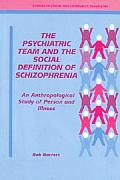 Psychiatric Team & the Social Definition of Schizophrenia An Anthropological Study of Person & Illness
