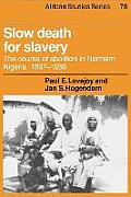 African Studies Series #0076: Slow Death For Slavery: The Course Of Abolition In Northern Nigeria, 1897-1936 by Paul E Lovejoy