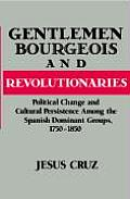 Gentlemen Bourgeois & Revolutionaries Political Change & Cultural Persistence Among the Spanish Dominant Groups 1750 1850
