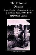 The Colonial Disease: A Social History of Sleeping Sickness in Northern Zaire, 1900 1940